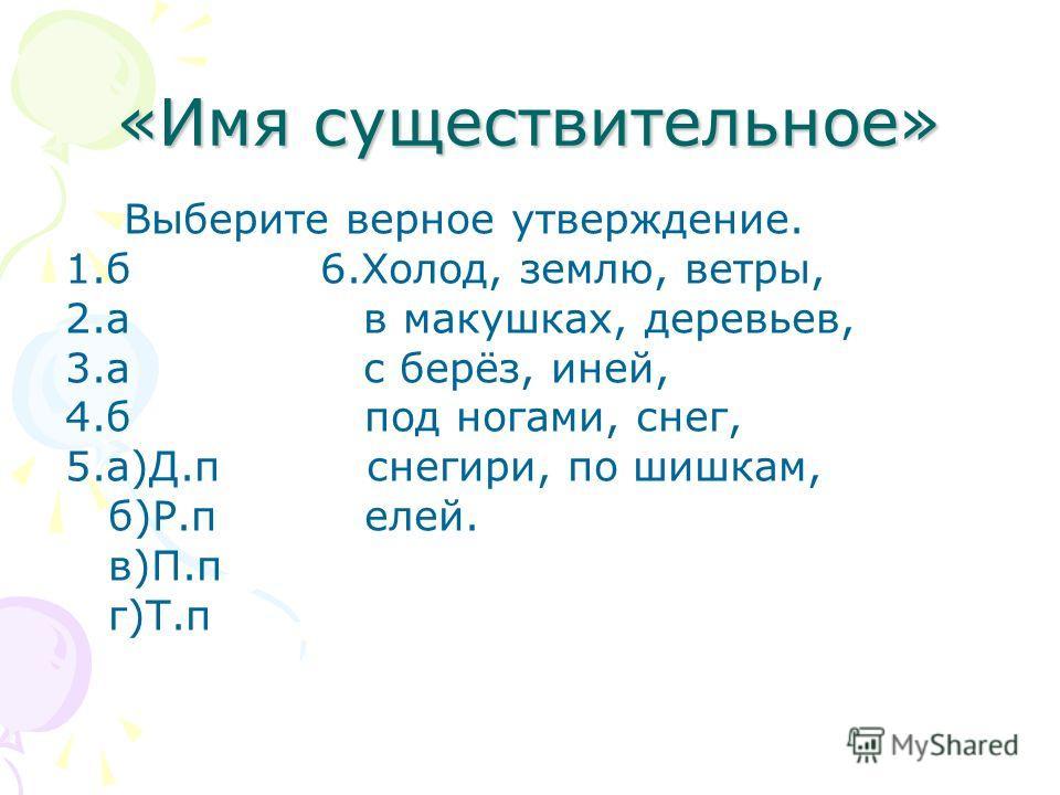 «Имя существительное» Выберите верное утверждение. 1.б 6.Холод, землю, ветры, 2.а в макушках, деревьев, 3.а с берёз, иней, 4.б под ногами, снег, 5.а)Д.п снегири, по шишкам, б)Р.п елей. в)П.п г)Т.п