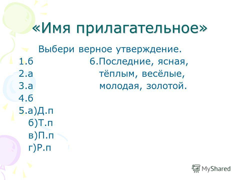 «Имя прилагательное» Выбери верное утверждение. 1.б 6.Последние, ясная, 2.а тёплым, весёлые, 3.а молодая, золотой. 4.б 5.а)Д.п б)Т.п в)П.п г)Р.п
