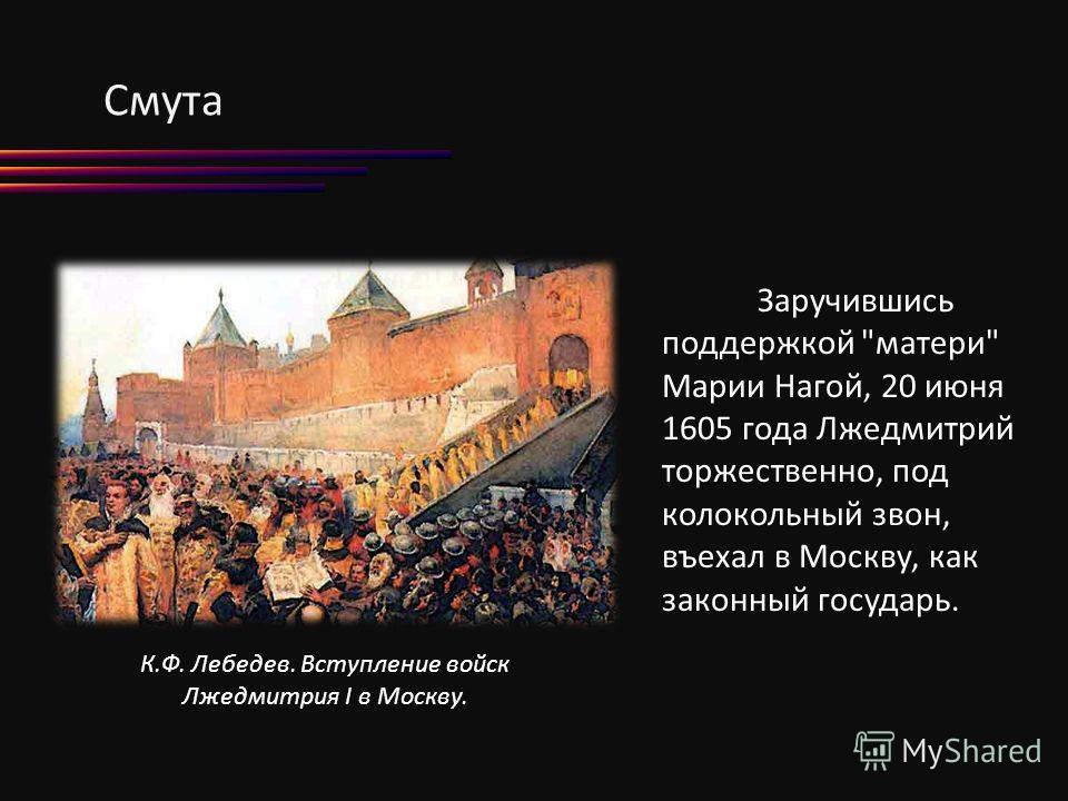 К.Ф. Лебедев. Вступление войск Лжедмитрия I в Москву. Заручившись поддержкой матери Марии Нагой, 20 июня 1605 года Лжедмитрий торжественно, под колокольный звон, въехал в Москву, как законный государь.