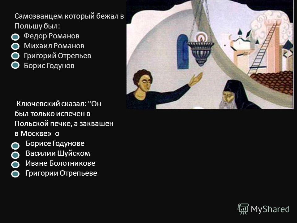 Самозванцем который бежал в Польшу был: Федор Романов Михаил Романов Григорий Отрепьев Борис Годунов Ключевский сказал: