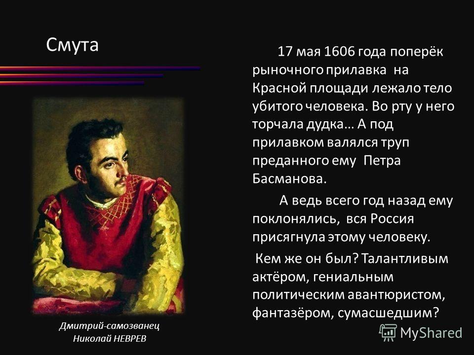 Смута 17 мая 1606 года поперёк рыночного прилавка на Красной площади лежало тело убитого человека. Во рту у него торчала дудка… А под прилавком валялся труп преданного ему Петра Басманова. А ведь всего год назад ему поклонялись, вся Россия присягнула