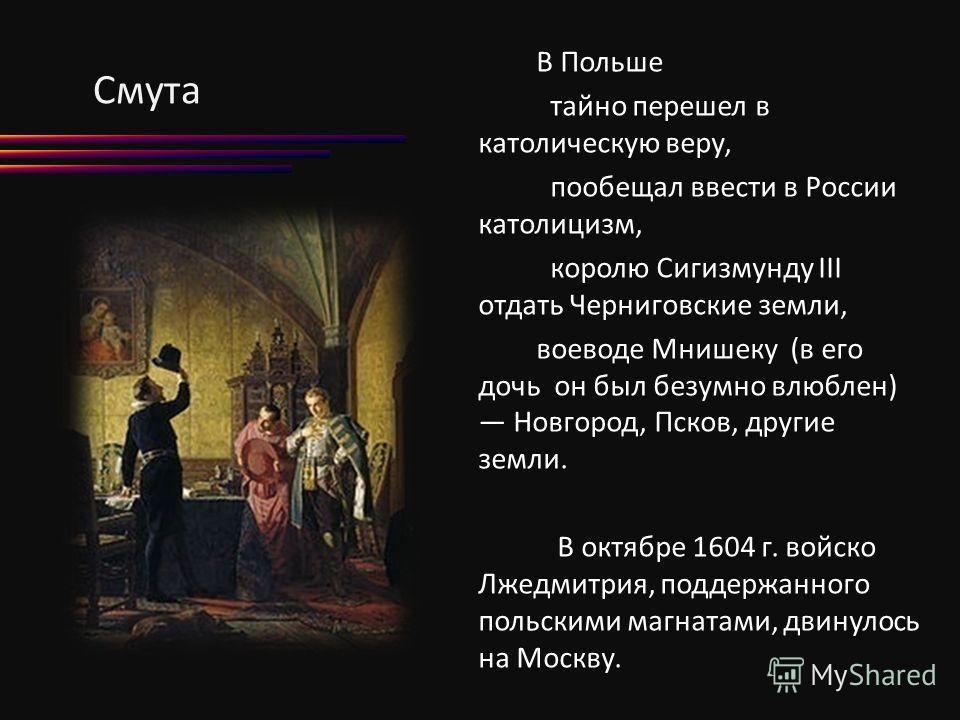 Смута В Польше тайно перешел в католическую веру, пообещал ввести в России католицизм, королю Сигизмунду III отдать Черниговские земли, воеводе Мнишеку (в его дочь он был безумно влюблен) Новгород, Псков, другие земли. В октябре 1604 г. войско Лжедми