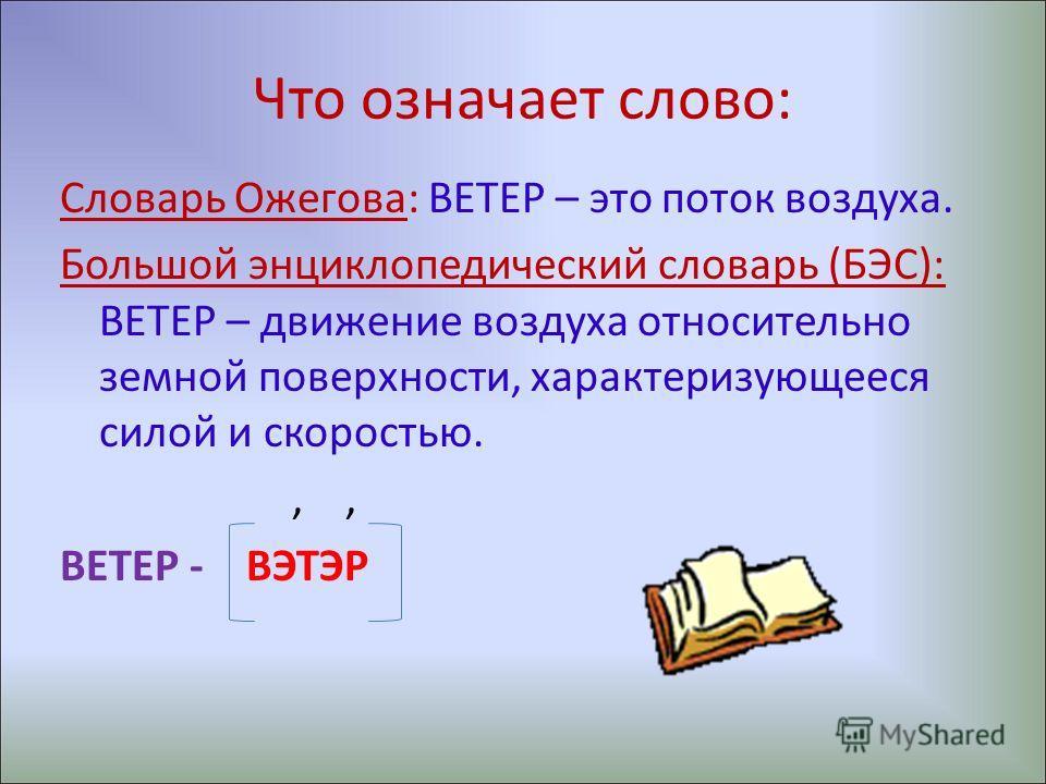 Что означает слово: Словарь Ожегова: ВЕТЕР – это поток воздуха. Большой энциклопедический словарь (БЭС): ВЕТЕР – движение воздуха относительно земной поверхности, характеризующееся силой и скоростью.,, ВЕТЕР - ВЭТЭР