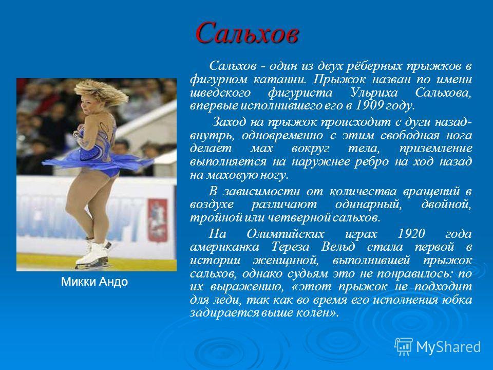 Сальхов Сальхов - один из двух рёберных прыжков в фигурном катании. Прыжок назван по имени шведского фигуриста Ульриха Сальхова, впервые исполнившего его в 1909 году. Заход на прыжок происходит с дуги назад- внутрь, одновременно с этим свободная нога