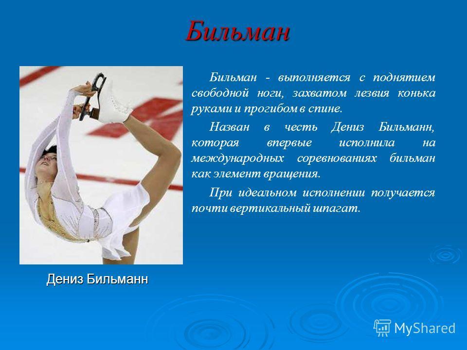 Бильман Бильман - выполняется с поднятием свободной ноги, захватом лезвия конька руками и прогибом в спине. Назван в честь Дениз Бильманн, которая впервые исполнила на международных соревнованиях бильман как элемент вращения. При идеальном исполнении