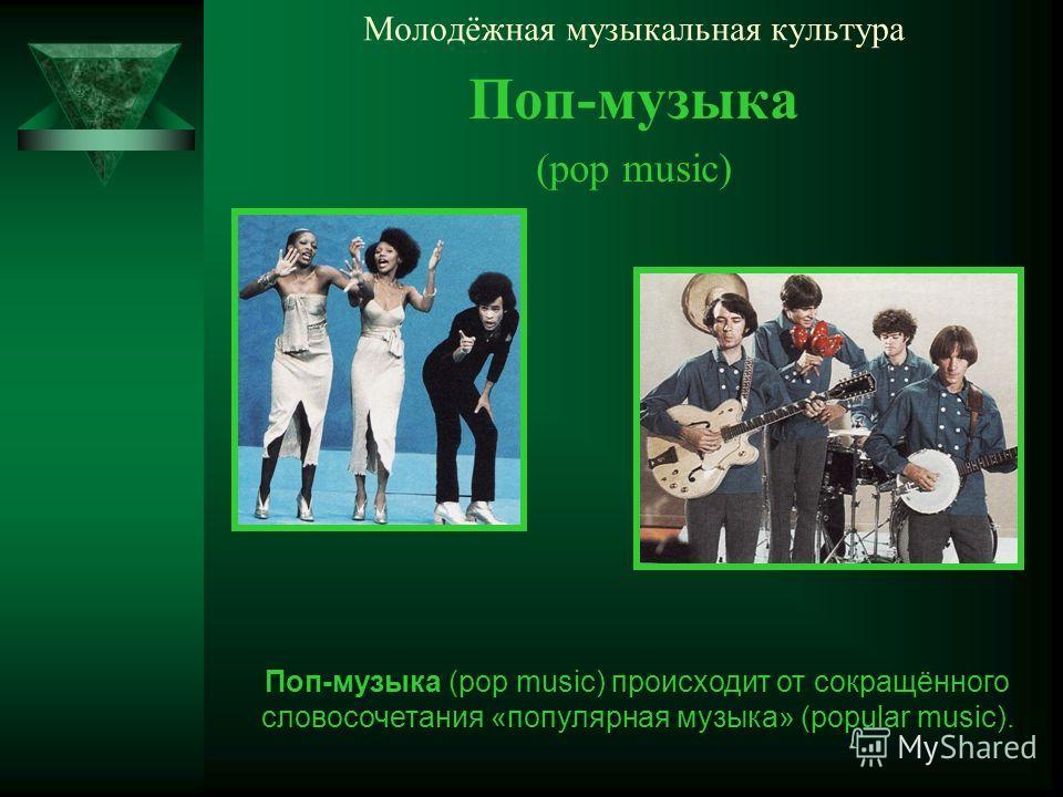 Молодёжная музыкальная культура Поп-музыка (pop music) Поп-музыка (pop music) происходит от сокращённого словосочетания «популярная музыка» (popular music).