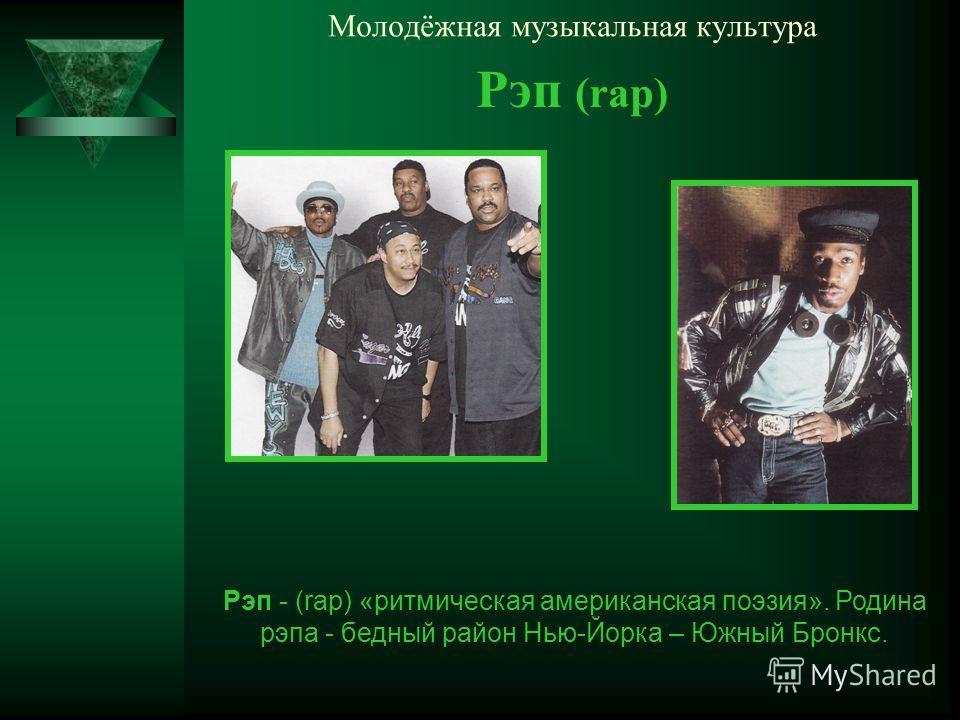 Молодёжная музыкальная культура Рэп (rap) Рэп - (rap) «ритмическая американская поэзия». Родина рэпа - бедный район Нью-Йорка – Южный Бронкс.
