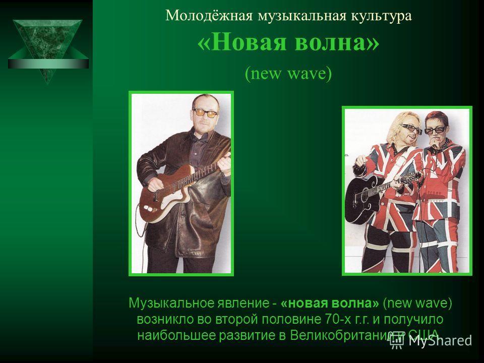 Молодёжная музыкальная культура «Новая волна» (new wave) Музыкальное явление - «новая волна» (new wave) возникло во второй половине 70-х г.г. и получило наибольшее развитие в Великобритании и США.