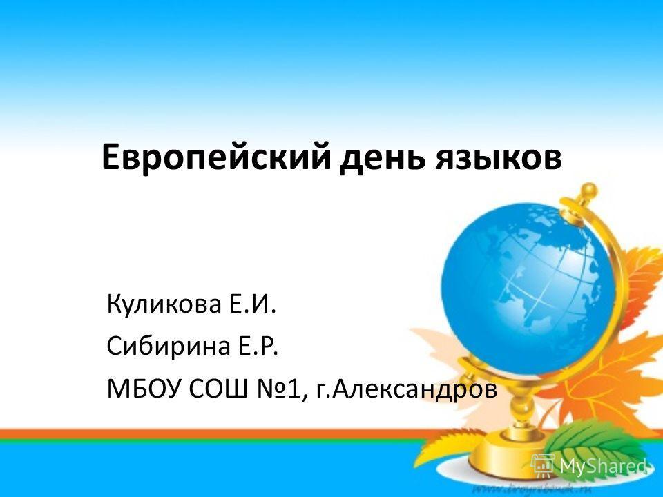 Европейский день языков Куликова Е.И. Сибирина Е.Р. МБОУ СОШ 1, г.Александров