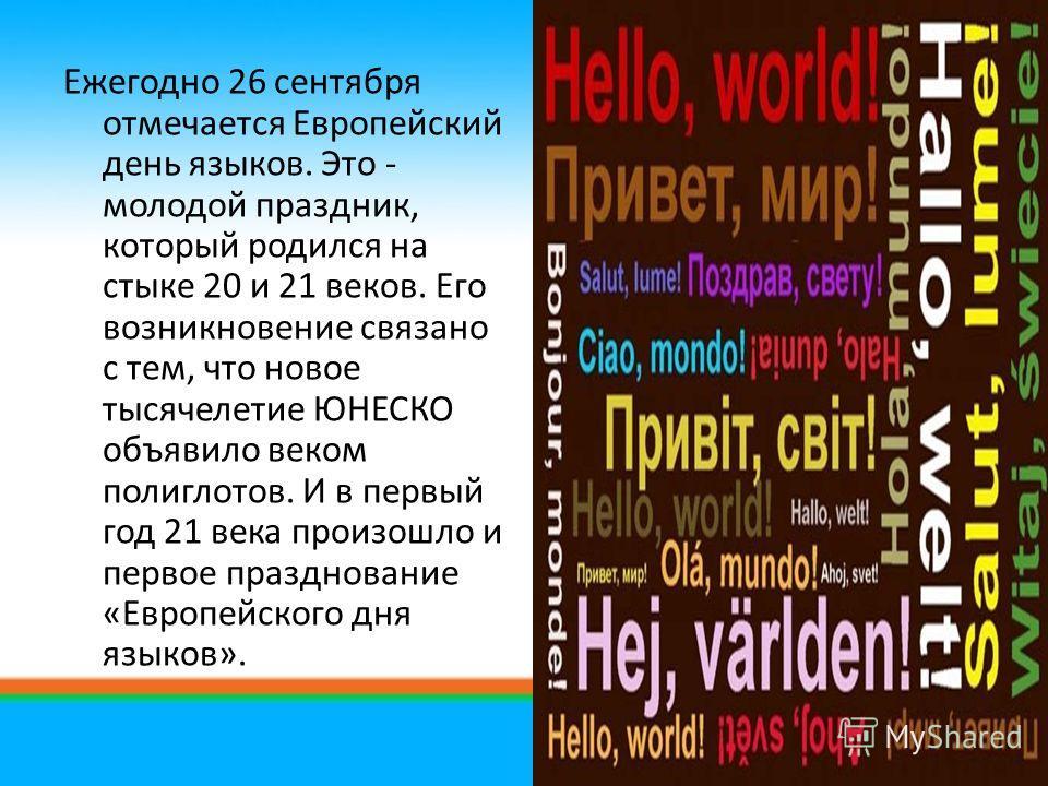 Ежегодно 26 сентября отмечается Европейский день языков. Это - молодой праздник, который родился на стыке 20 и 21 веков. Его возникновение связано с тем, что новое тысячелетие ЮНЕСКО объявило веком полиглотов. И в первый год 21 века произошло и перво