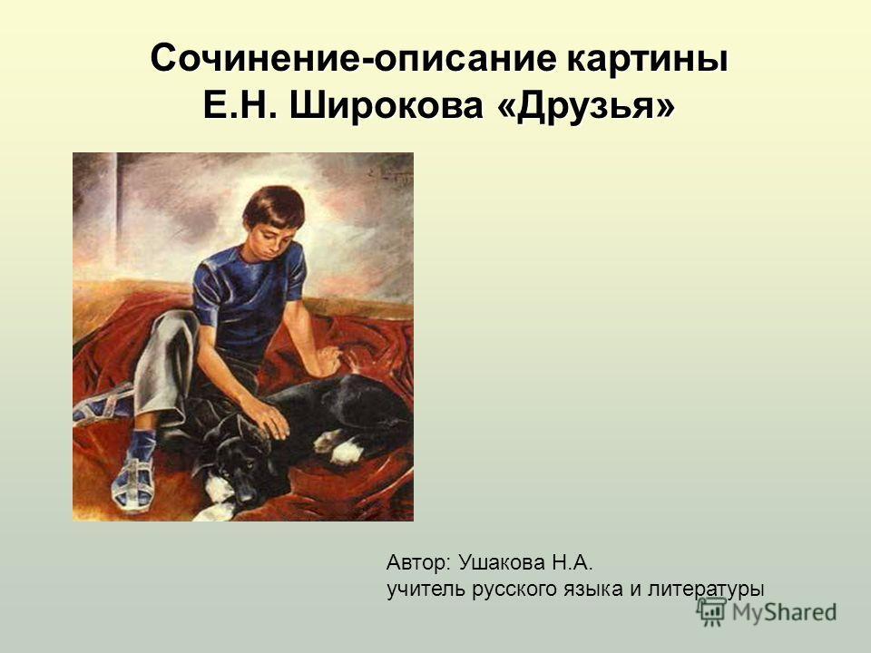 Сочинение-описание картины Е.Н. Широкова «Друзья» Автор: Ушакова Н.А. учитель русского языка и литературы