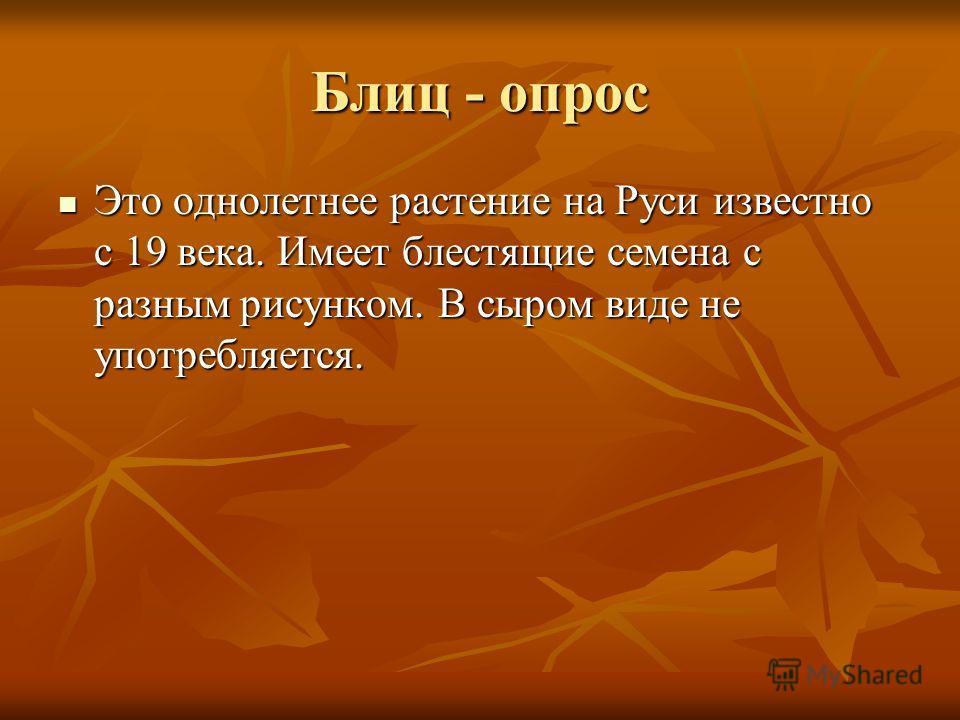 Блиц - опрос Это однолетнее растение на Руси известно с 19 века. Имеет блестящие семена с разным рисунком. В сыром виде не употребляется. Это однолетнее растение на Руси известно с 19 века. Имеет блестящие семена с разным рисунком. В сыром виде не уп