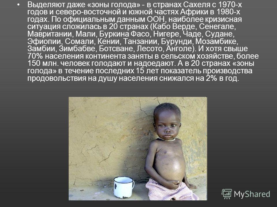 Выделяют даже «зоны голода» - в странах Сахеля с 1970-х годов и северо-восточной и южной частях Африки в 1980-х годах. По официальным данным ООН, наиболее кризисная ситуация сложилась в 20 странах (Кабо Верде, Сенегале, Мавритании, Мали, Буркина Фасо