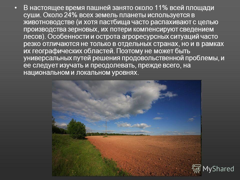 В настоящее время пашней занято около 11% всей площади суши. Около 24% всех земель планеты используется в животноводстве (и хотя пастбища часто распахивают с целью производства зерновых, их потери компенсируют сведением лесов). Особенности и острота