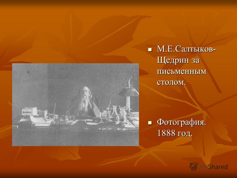 М.Е.Салтыков- Щедрин за письменным столом. М.Е.Салтыков- Щедрин за письменным столом. Фотография. 1888 год. Фотография. 1888 год.