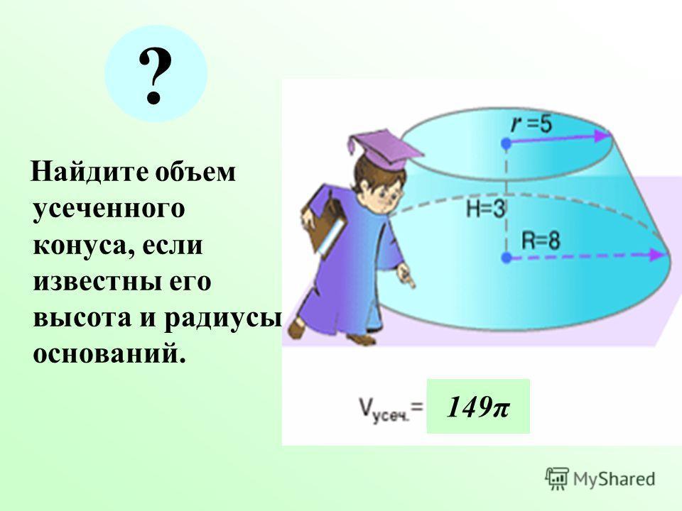 Найдите объем усеченного конуса, если известны его высота и радиусы оснований. 149π ?