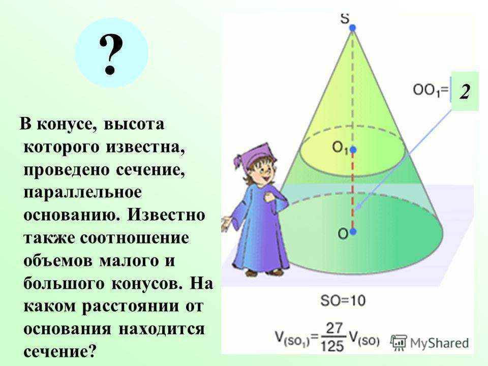 В конусе, высота которого известна, проведено сечение, параллельное основанию. Известно также соотношение объемов малого и большого конусов. На каком расстоянии от основания находится сечение? ? 2