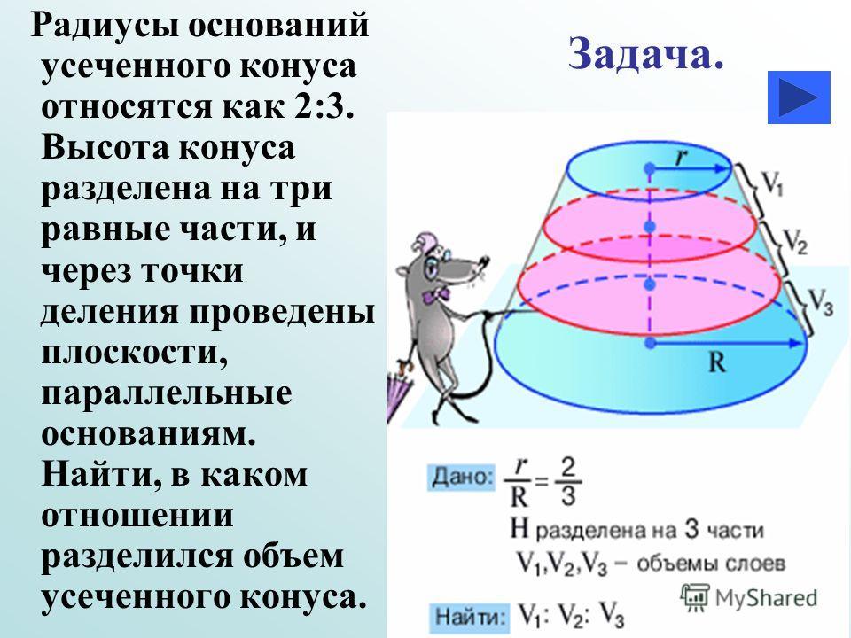 Р адиусы оснований усеченного конуса относятся как 2:3. Высота конуса разделена на три равные части, и через точки деления проведены плоскости, параллельные основаниям. Найти, в каком отношении разделился объем усеченного конуса. Задача.
