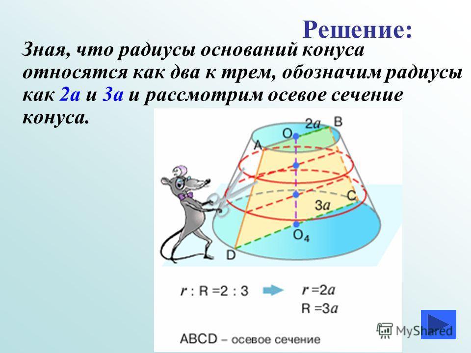 З ная, что радиусы оснований конуса относятся как два к трем, обозначим радиусы как 2а и 3а и рассмотрим осевое сечение конуса. Решение: