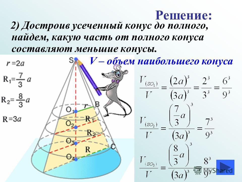 2) Достроив усеченный конус до полного, найдем, какую часть от полного конуса составляют меньшие конусы. V – объем наибольшего конуса