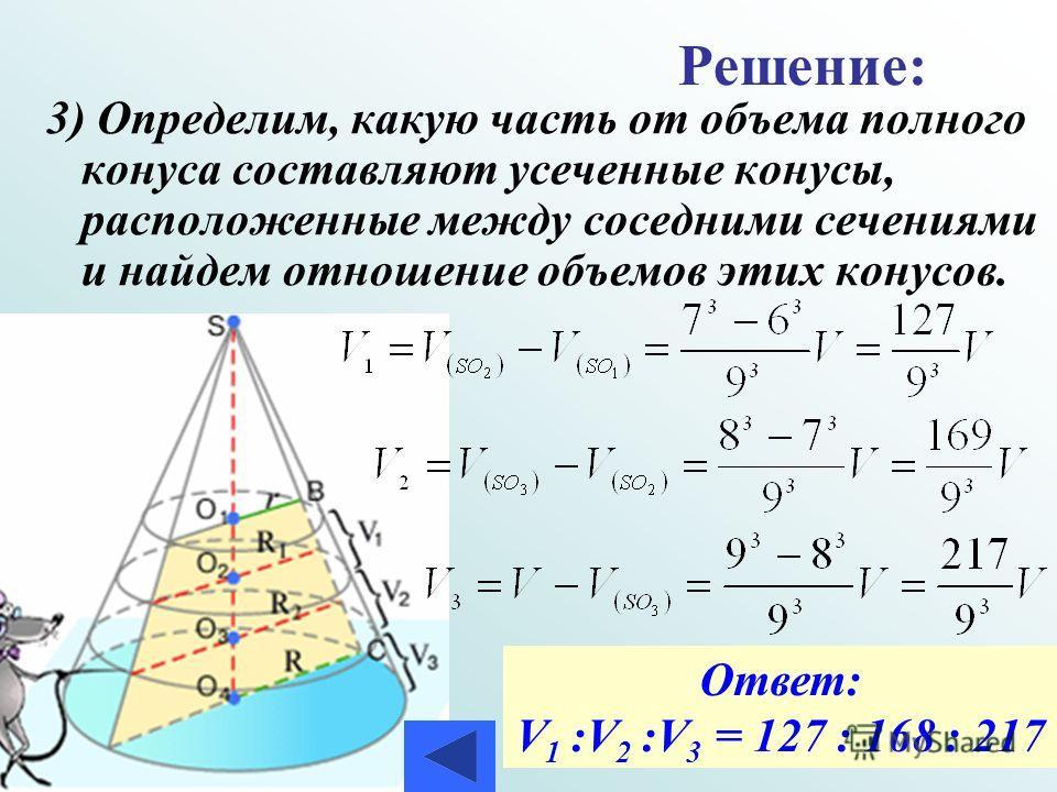 3) Определим, какую часть от объема полного конуса составляют усеченные конусы, расположенные между соседними сечениями и найдем отношение объемов этих конусов. Решение: Ответ: V 1 :V 2 :V 3 = 127 : 168 : 217