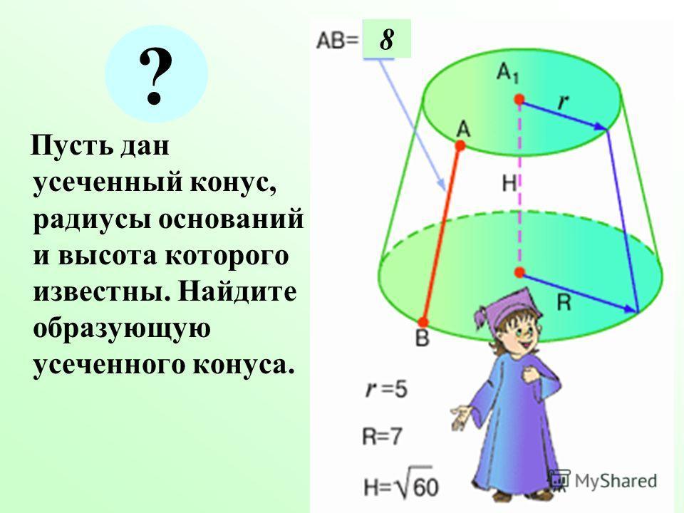 Пусть дан усеченный конус, радиусы оснований и высота которого известны. Найдите образующую усеченного конуса. 8 ?