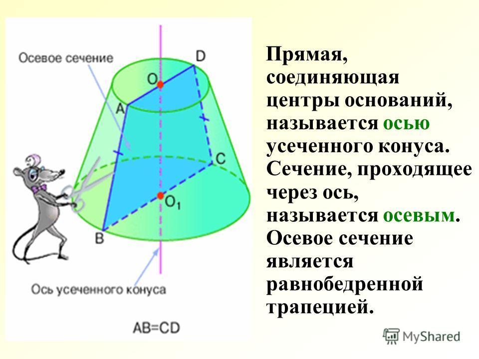 Прямая, соединяющая центры оснований, называется осью усеченного конуса. Сечение, проходящее через ось, называется осевым. Осевое сечение является равнобедренной трапецией.