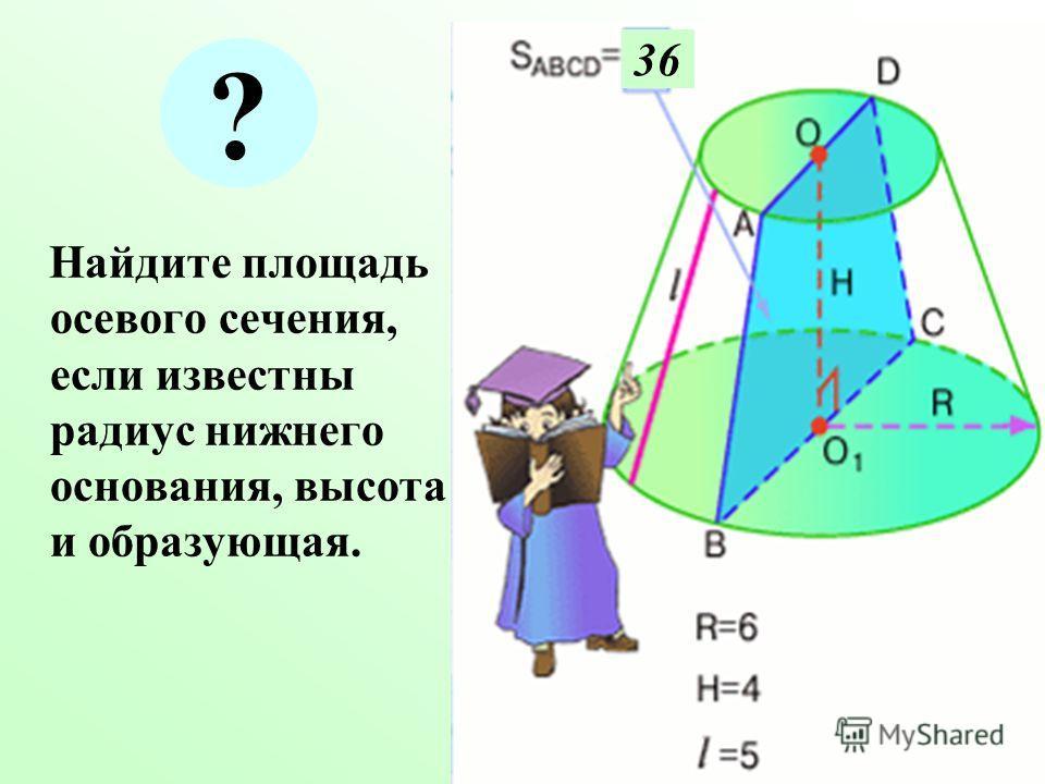 Н айдите площадь осевого сечения, если известны радиус нижнего основания, высота и образующая. 36 ?