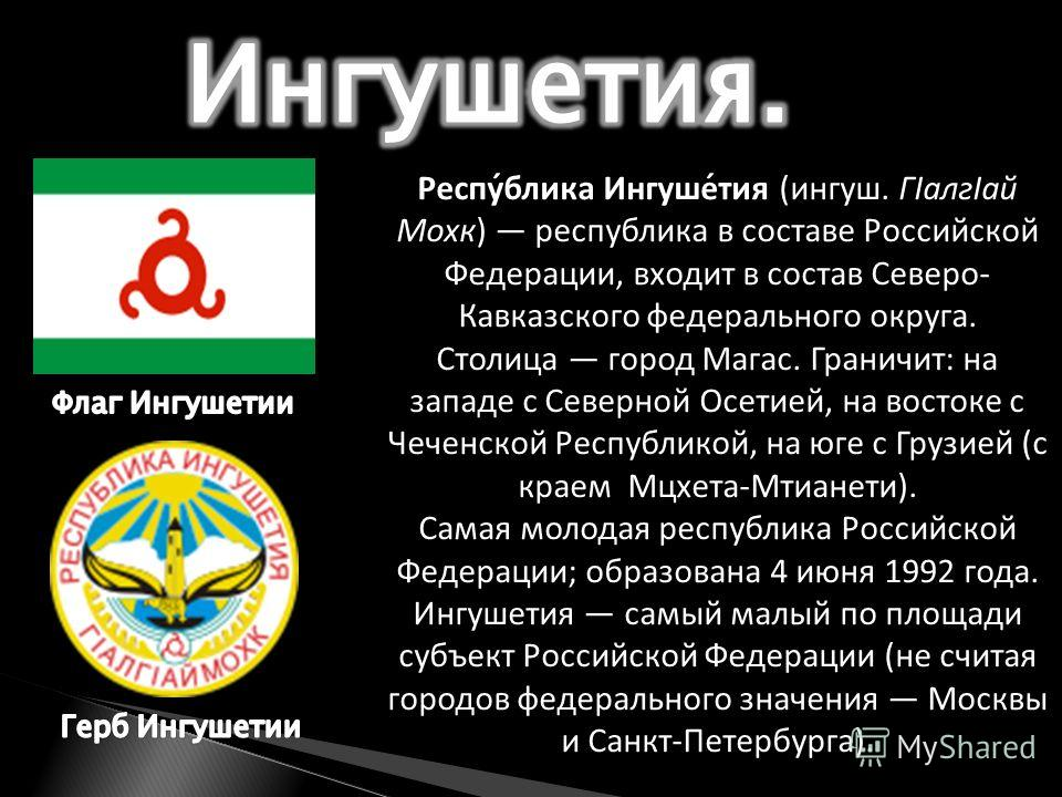 Респу́блика Ингуше́тия (ингуш. ГІалгІай Мохк) республика в составе Российской Федерации, входит в состав Северо- Кавказского федерального округа. Столица город Магас. Граничит: на западе с Северной Осетией, на востоке с Чеченской Республикой, на юге