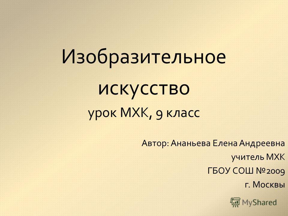 Изобразительное искусство урок МХК, 9 класс Автор: Ананьева Елена Андреевна учитель МХК ГБОУ СОШ 2009 г. Москвы