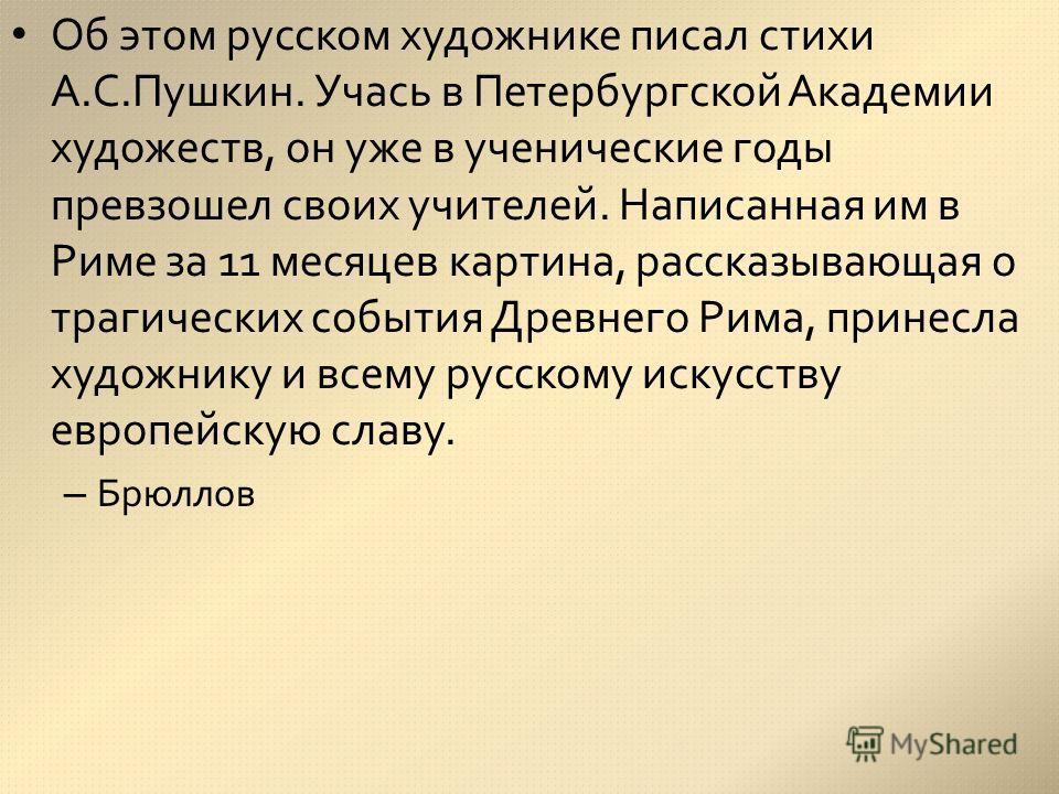 Об этом русском художнике писал стихи А.С.Пушкин. Учась в Петербургской Академии художеств, он уже в ученические годы превзошел своих учителей. Написанная им в Риме за 11 месяцев картина, рассказывающая о трагических события Древнего Рима, принесла х