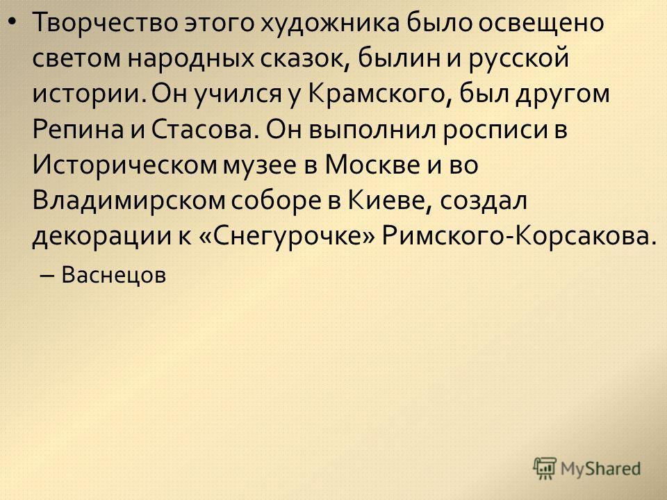 Творчество этого художника было освещено светом народных сказок, былин и русской истории. Он учился у Крамского, был другом Репина и Стасова. Он выполнил росписи в Историческом музее в Москве и во Владимирском соборе в Киеве, создал декорации к «Снег