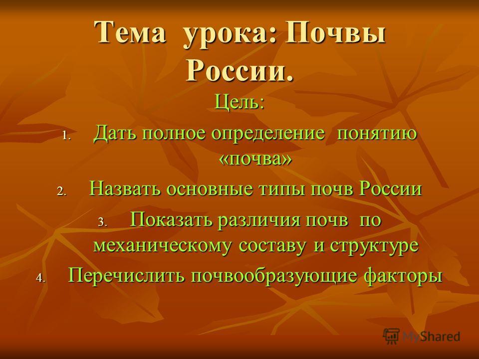 Тема урока: Почвы России. Цель: 1. Дать полное определение понятию «почва» 2. Назвать основные типы почв России 3. Показать различия почв по механическому составу и структуре 4. Перечислить почвообразующие факторы