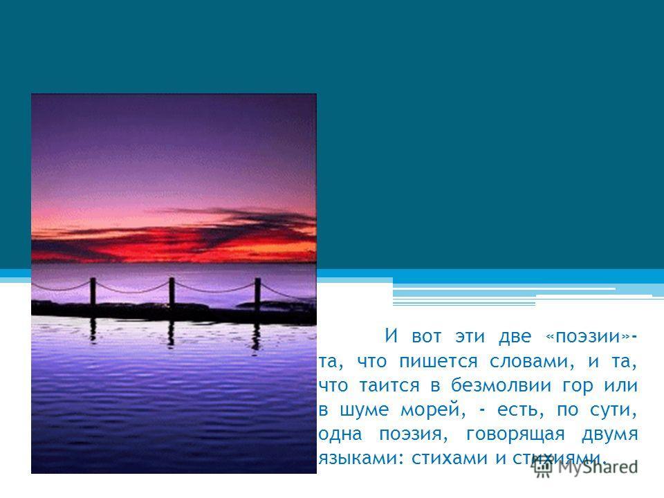 И вот эти две «поэзии»- та, что пишется словами, и та, что таится в безмолвии гор или в шуме морей, - есть, по сути, одна поэзия, говорящая двумя языками: стихами и стихиями.