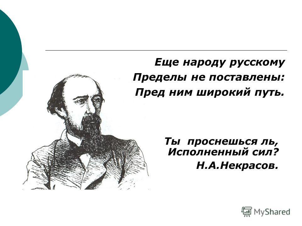 Еще народу русскому Пределы не поставлены: Пред ним широкий путь. Ты проснешься ль, Исполненный сил? Н.А.Некрасов.
