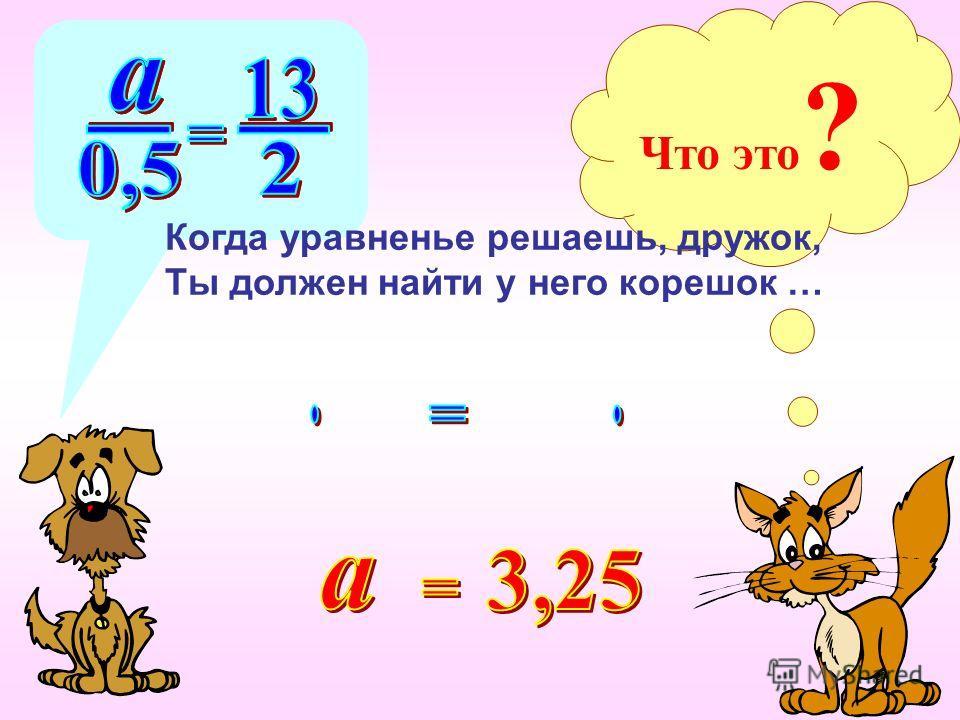 Что это ? Когда уравненье решаешь, дружок, Ты должен найти у него корешок …