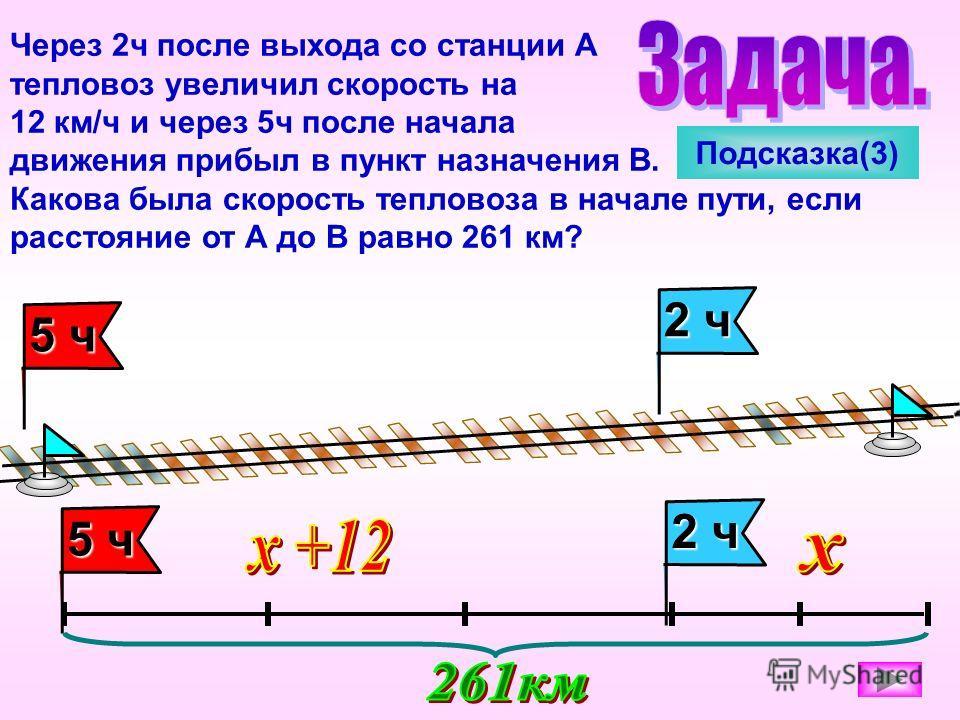 Через 2ч после выхода со станции А тепловоз увеличил скорость на 12 км/ч и через 5ч после начала движения прибыл в пункт назначения В. Какова была скорость тепловоза в начале пути, если расстояние от А до В равно 261 км? 2 ч 5 ч 2 ч Подсказка(3)