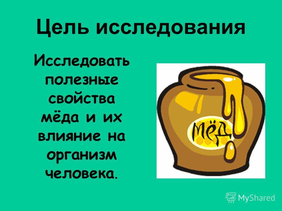 Цель исследования Исследовать полезные свойства мёда и их влияние на организм человека.
