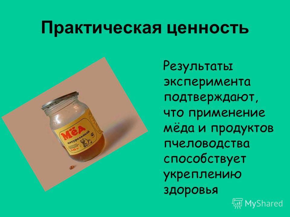 Практическая ценность Результаты эксперимента подтверждают, что применение мёда и продуктов пчеловодства способствует укреплению здоровья