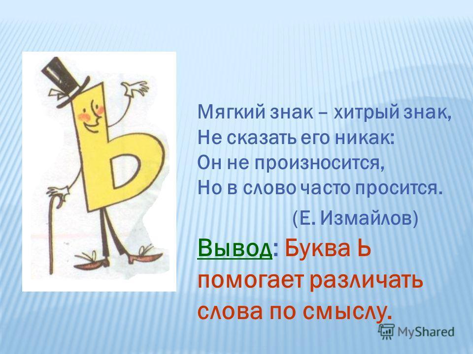 Мягкий знак – хитрый знак, Не сказать его никак: Он не произносится, Но в слово часто просится. (Е. Измайлов) Вывод: Буква Ь помогает различать слова по смыслу.