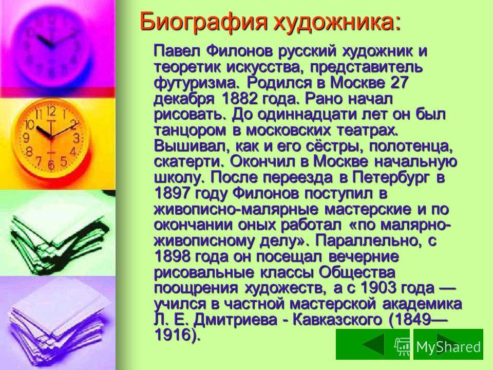 Биография художника: Павел Филонов русский художник и теоретик искусства, представитель футуризма. Родился в Москве 27 декабря 1882 года. Рано начал рисовать. До одиннадцати лет он был танцором в московских театрах. Вышивал, как и его сёстры, полотен