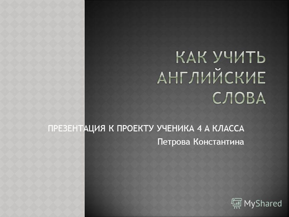 ПРЕЗЕНТАЦИЯ К ПРОЕКТУ УЧЕНИКА 4 А КЛАССА Петрова Константина