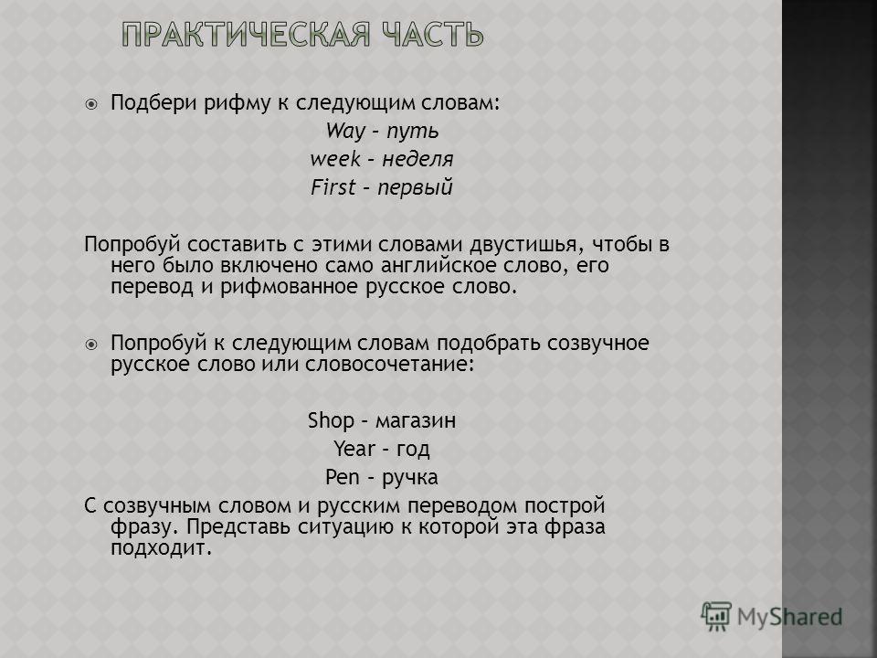 Подбери рифму к следующим словам: Way – путь week – неделя First – первый Попробуй составить с этими словами двустишья, чтобы в него было включено само английское слово, его перевод и рифмованное русское слово. Попробуй к следующим словам подобрать с