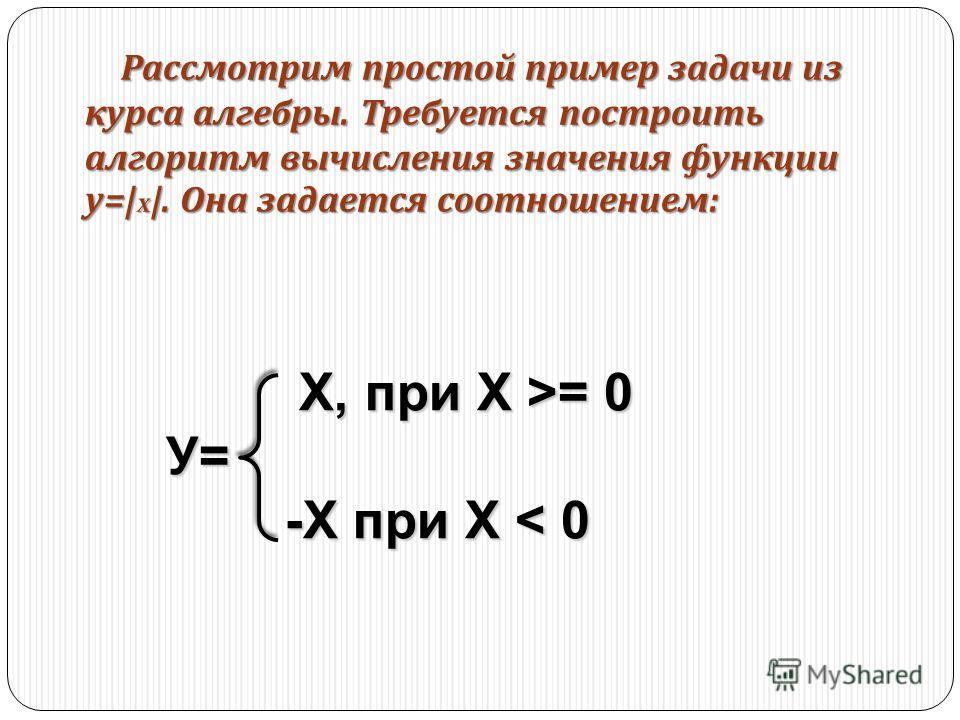 Рассмотрим простой пример задачи из курса алгебры. Требуется построить алгоритм вычисления значения функции у = x . Она задается соотношением : Х, при Х >= 0 Х, при Х >= 0У= -X при Х < 0 -X при Х < 0