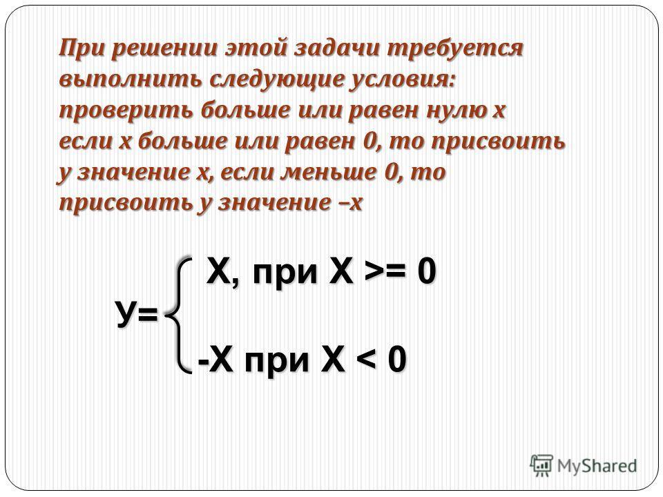 При решении этой задачи требуется выполнить следующие условия : проверить больше или равен нулю х если х больше или равен 0, то присвоить у значение х, если меньше 0, то присвоить у значение – х Х, при Х >= 0 Х, при Х >= 0У= -X при Х < 0 -X при Х < 0