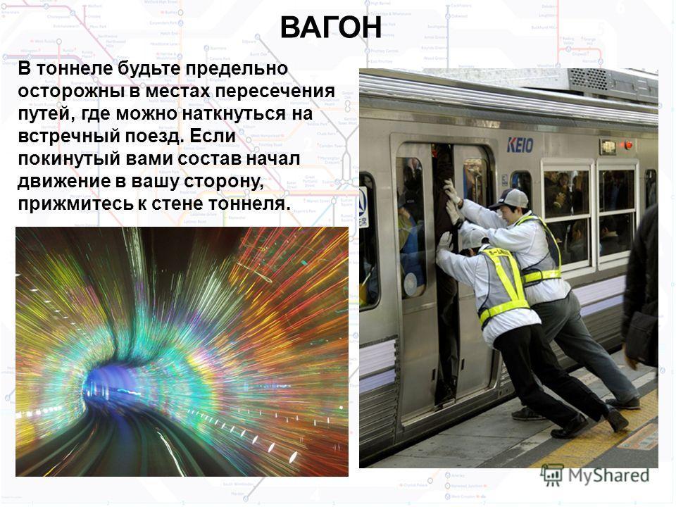 ВАГОН В тоннеле будьте предельно осторожны в местах пересечения путей, где можно наткнуться на встречный поезд. Если покинутый вами состав начал движение в вашу сторону, прижмитесь к стене тоннеля.
