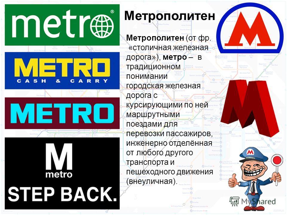 Метрополитен (от фр. «столичная железная дорога»), метро – в традиционном понимании городская железная дорога с курсирующими по ней маршрутными поездами для перевозки пассажиров, инженерно отделённая от любого другого транспорта и пешеходного движени