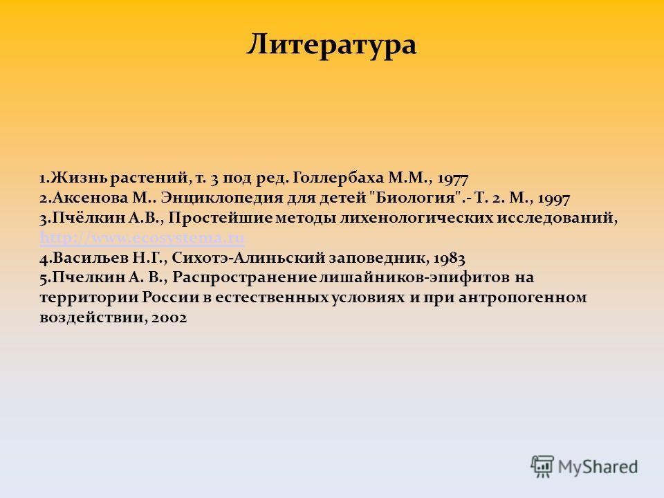 Литература 1.Жизнь растений, т. 3 под ред. Голлербаха М.М., 1977 2.Аксенова М.. Энциклопедия для детей