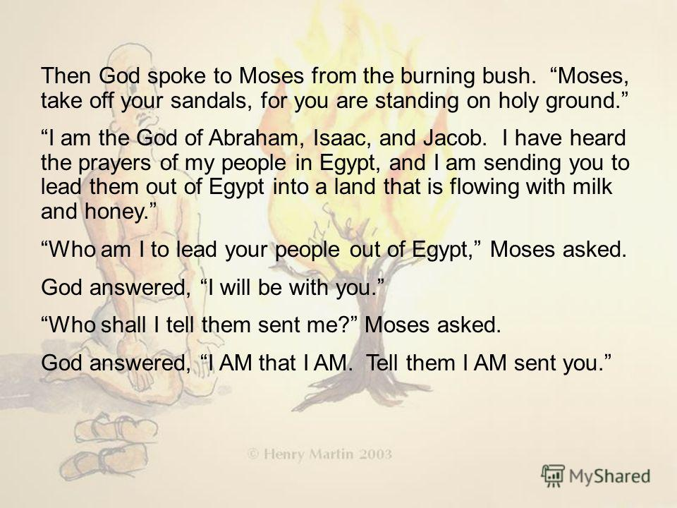 Then God spoke to Moses from the burning bush. Moses, take off your sandals, for you are standing on holy ground. I am the God of Abraham, Isaac, and Jacob. I have heard the prayers of my people in Egypt, and I am sending you to lead them out of Egyp