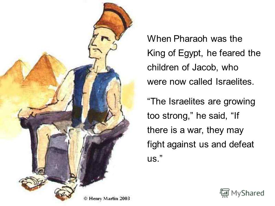 When Pharaoh was the King of Egypt, he feared the children of Jacob, who were now called Israelites. The Israelites are growing too strong, he said, If there is a war, they may fight against us and defeat us.